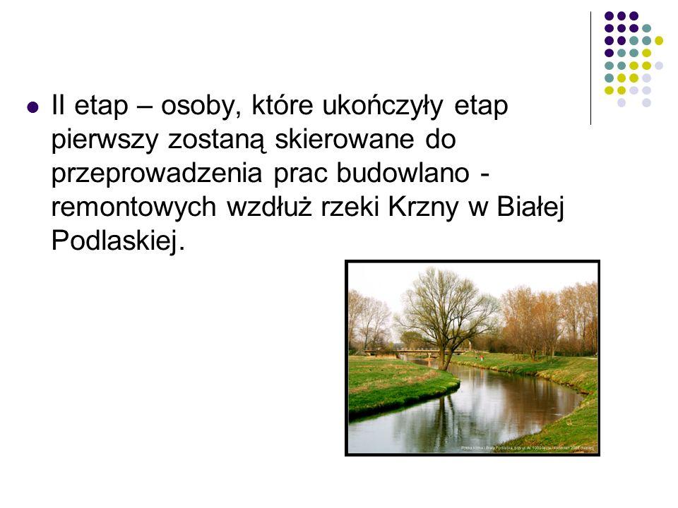 II etap – osoby, które ukończyły etap pierwszy zostaną skierowane do przeprowadzenia prac budowlano - remontowych wzdłuż rzeki Krzny w Białej Podlaskiej.