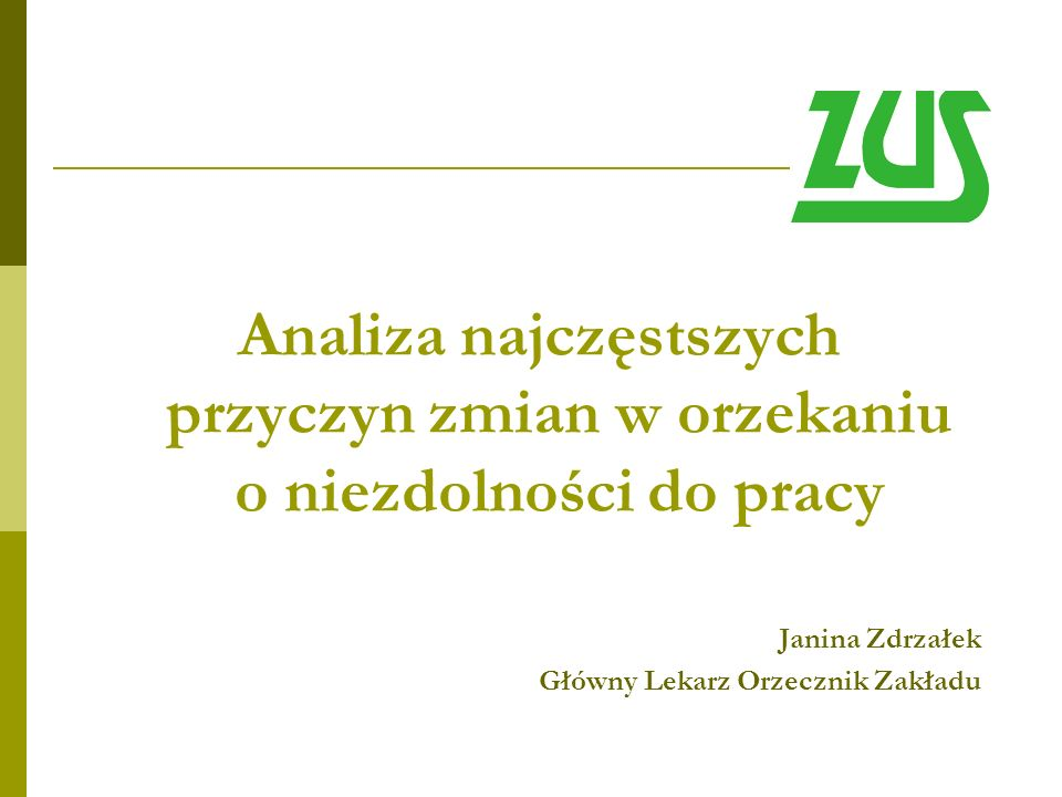 Analiza najczęstszych przyczyn zmian w orzekaniu o niezdolności do pracy Janina Zdrzałek Główny Lekarz Orzecznik Zakładu