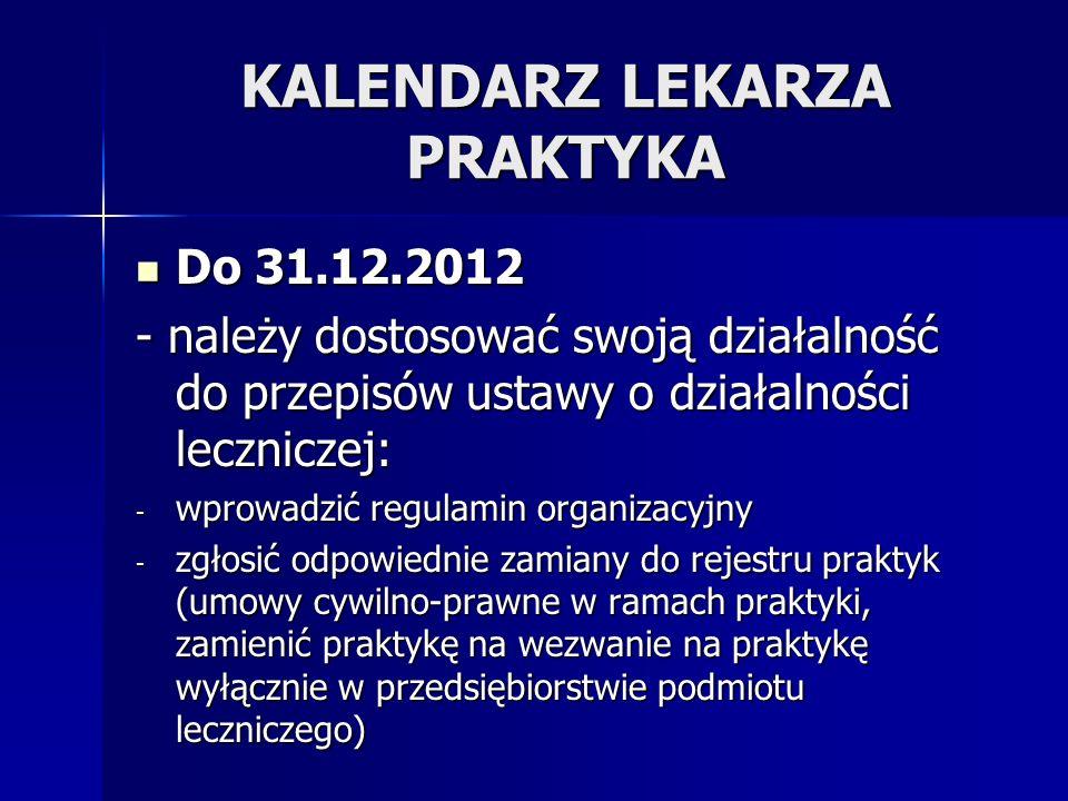 KALENDARZ LEKARZA PRAKTYKA Do 31.12.2012 Do 31.12.2012 - należy dostosować swoją działalność do przepisów ustawy o działalności leczniczej: - wprowadz
