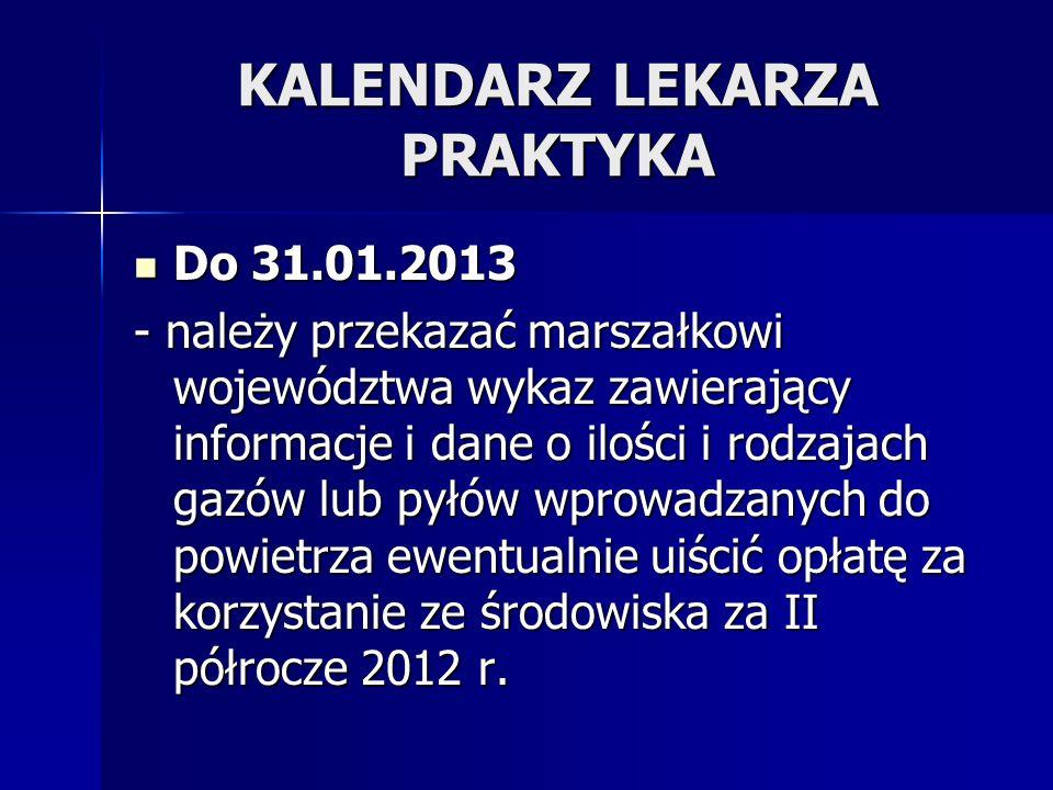 KALENDARZ LEKARZA PRAKTYKA Do 31.01.2013 Do 31.01.2013 - należy przekazać marszałkowi województwa wykaz zawierający informacje i dane o ilości i rodza