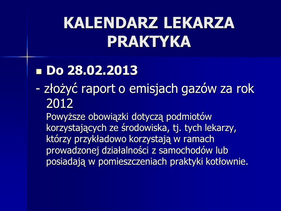 KALENDARZ LEKARZA PRAKTYKA Do 28.02.2013 Do 28.02.2013 - złożyć raport o emisjach gazów za rok 2012 Powyższe obowiązki dotyczą podmiotów korzystającyc