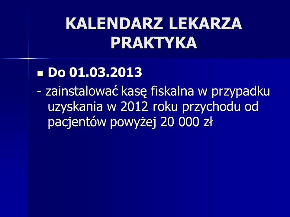 KALENDARZ LEKARZA PRAKTYKA Do 01.03.2013 Do 01.03.2013 - zainstalować kasę fiskalna w przypadku uzyskania w 2012 roku przychodu od pacjentów powyżej 2