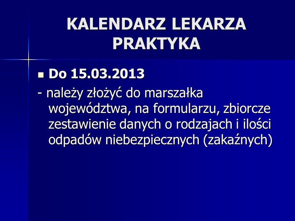 KALENDARZ LEKARZA PRAKTYKA Do 15.03.2013 Do 15.03.2013 - należy złożyć do marszałka województwa, na formularzu, zbiorcze zestawienie danych o rodzajac