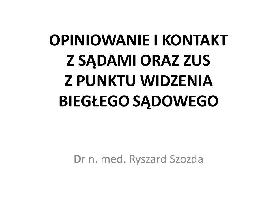 OPINIOWANIE I KONTAKT Z SĄDAMI ORAZ ZUS Z PUNKTU WIDZENIA BIEGŁEGO SĄDOWEGO Dr n. med. Ryszard Szozda