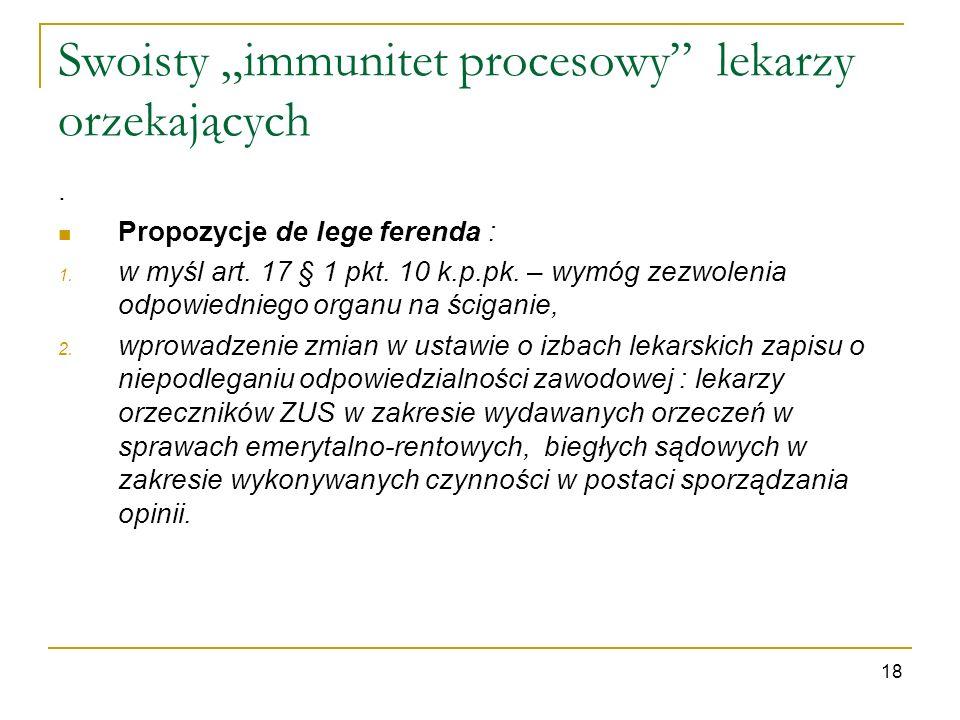Swoisty immunitet procesowy lekarzy orzekających. Propozycje de lege ferenda : 1. w myśl art. 17 § 1 pkt. 10 k.p.pk. – wymóg zezwolenia odpowiedniego
