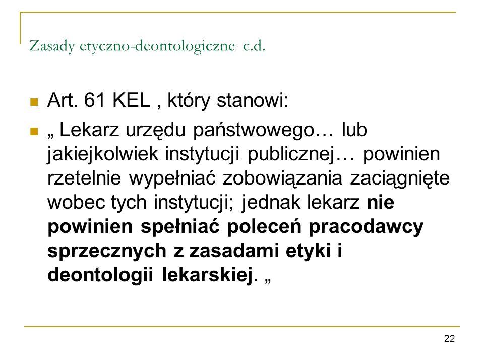 Zasady etyczno-deontologiczne c.d. Art. 61 KEL, który stanowi: Lekarz urzędu państwowego… lub jakiejkolwiek instytucji publicznej… powinien rzetelnie