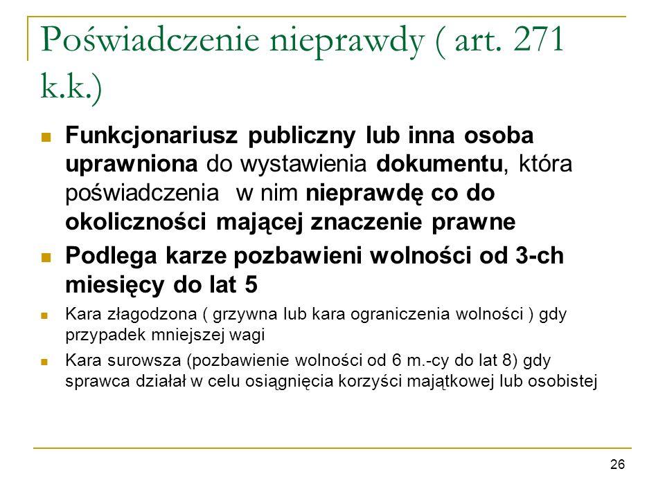 Poświadczenie nieprawdy ( art. 271 k.k.) Funkcjonariusz publiczny lub inna osoba uprawniona do wystawienia dokumentu, która poświadczenia w nim niepra