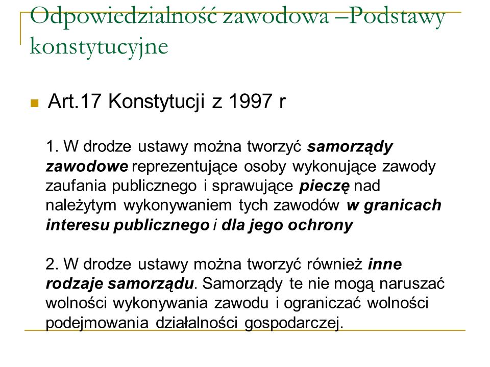 Odpowiedzialność zawodowa –Podstawy konstytucyjne Art.17 Konstytucji z 1997 r 1. W drodze ustawy można tworzyć samorządy zawodowe reprezentujące osoby