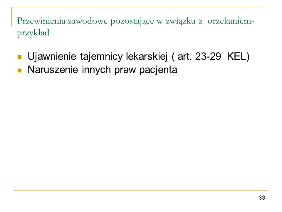 33 Przewinienia zawodowe pozostające w związku z orzekaniem- przykład Ujawnienie tajemnicy lekarskiej ( art. 23-29 KEL) Naruszenie innych praw pacjent