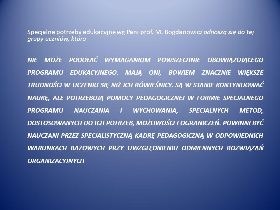 Specjalne potrzeby edukacyjne wg Pani prof. M. Bogdanowicz odnoszą się do tej grupy uczniów, która NIE MOŻE PODOŁAĆ WYMAGANIOM POWSZECHNIE OBOWIĄZUJĄC