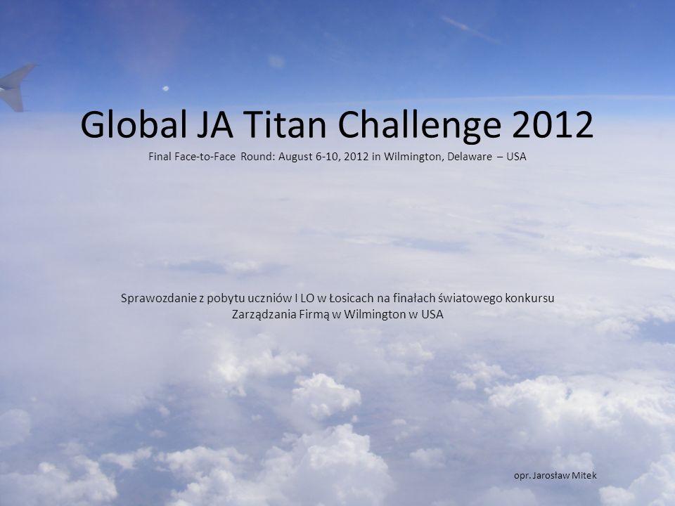 Global JA Titan Challenge 2012 Final Face-to-Face Round: August 6-10, 2012 in Wilmington, Delaware – USA Sprawozdanie z pobytu uczniów I LO w Łosicach