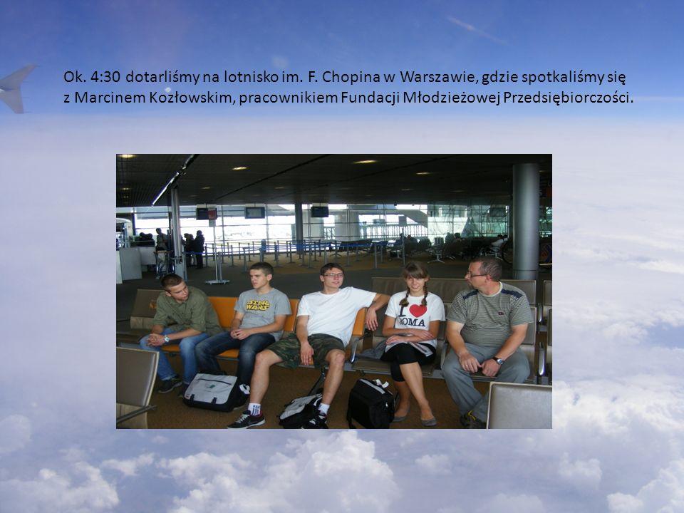 Ok. 4:30 dotarliśmy na lotnisko im. F. Chopina w Warszawie, gdzie spotkaliśmy się z Marcinem Kozłowskim, pracownikiem Fundacji Młodzieżowej Przedsiębi