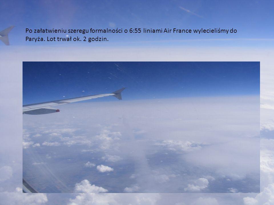 Po załatwieniu szeregu formalności o 6:55 liniami Air France wylecieliśmy do Paryża. Lot trwał ok. 2 godzin.