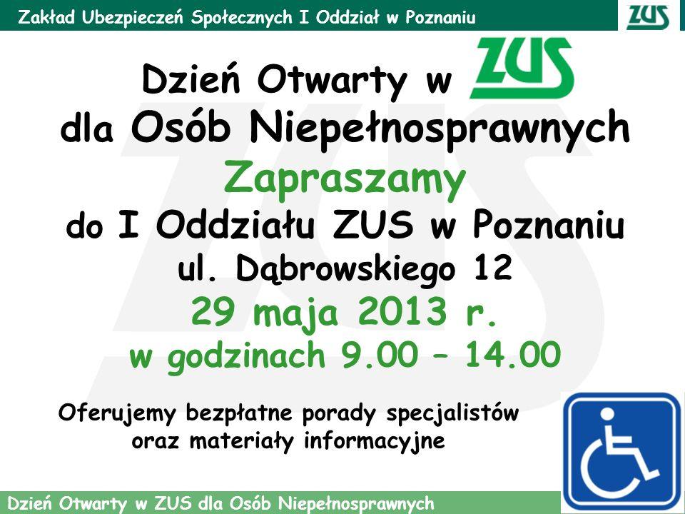 1 Oferujemy bezpłatne porady specjalistów oraz materiały informacyjne Zakład Ubezpieczeń Społecznych I Oddział w Poznaniu Dzień Otwarty w ZUS dla Osób Niepełnosprawnych Dzień Otwarty w ZUS dla Osób Niepełnosprawnych Zapraszamy do I Oddziału ZUS w Poznaniu ul.