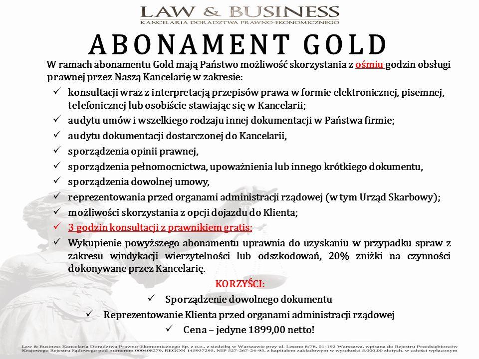 ABONAMENT GOLD W ramach abonamentu Gold mają Państwo możliwość skorzystania z ośmiu godzin obsługi prawnej przez Naszą Kancelarię w zakresie: konsultacji wraz z interpretacją przepisów prawa w formie elektronicznej, pisemnej, telefonicznej lub osobiście stawiając się w Kancelarii; audytu umów i wszelkiego rodzaju innej dokumentacji w Państwa firmie; audytu dokumentacji dostarczonej do Kancelarii, sporządzenia opinii prawnej, sporządzenia pełnomocnictwa, upoważnienia lub innego krótkiego dokumentu, sporządzenia dowolnej umowy, reprezentowania przed organami administracji rządowej (w tym Urząd Skarbowy); możliwości skorzystania z opcji dojazdu do Klienta; 3 godzin konsultacji z prawnikiem gratis; Wykupienie powyższego abonamentu uprawnia do uzyskaniu w przypadku spraw z zakresu windykacji wierzytelności lub odszkodowań, 20% zniżki na czynności dokonywane przez Kancelarię.