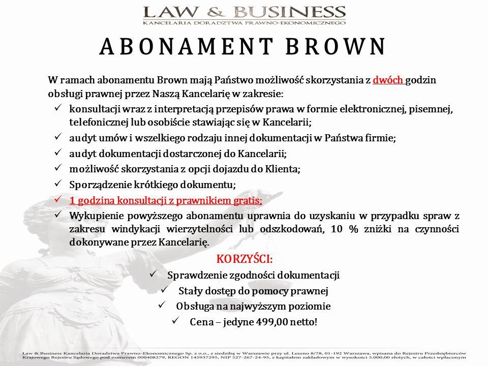 ABONAMENT BROWN W ramach abonamentu Brown mają Państwo możliwość skorzystania z dwóch godzin obsługi prawnej przez Naszą Kancelarię w zakresie: konsultacji wraz z interpretacją przepisów prawa w formie elektronicznej, pisemnej, telefonicznej lub osobiście stawiając się w Kancelarii; audyt umów i wszelkiego rodzaju innej dokumentacji w Państwa firmie; audyt dokumentacji dostarczonej do Kancelarii; możliwość skorzystania z opcji dojazdu do Klienta; Sporządzenie krótkiego dokumentu; 1 godzina konsultacji z prawnikiem gratis; Wykupienie powyższego abonamentu uprawnia do uzyskaniu w przypadku spraw z zakresu windykacji wierzytelności lub odszkodowań, 10 % zniżki na czynności dokonywane przez Kancelarię.