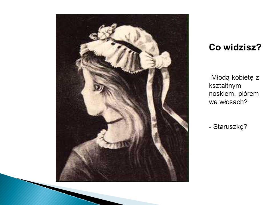 Co widzisz? -Młodą kobietę z kształtnym noskiem, piórem we włosach? - Staruszkę?