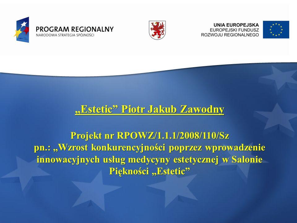 Estetic Piotr Jakub Zawodny Projekt nr RPOWZ/1.1.1/2008/110/Sz pn.: Wzrost konkurencyjności poprzez wprowadzenie innowacyjnych usług medycyny estetycz