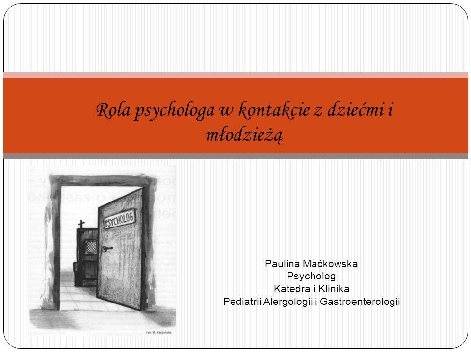 Rola psychologa w kontakcie z dziećmi i młodzieżą Paulina Maćkowska Psycholog Katedra i Klinika Pediatrii Alergologii i Gastroenterologii