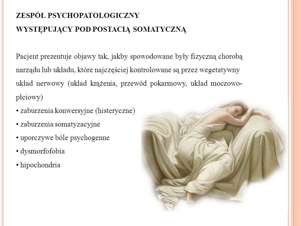 ZESPÓŁ PSYCHOPATOLOGICZNY WYSTĘPUJĄCY POD POSTACIĄ SOMATYCZNĄ Pacjent prezentuje objawy tak, jakby spowodowane były fizyczną chorobą narządu lub układu, które najczęściej kontrolowane są przez wegetatywny układ nerwowy (układ krążenia, przewód pokarmowy, układ moczowo- płciowy) zaburzenia konwersyjne (histeryczne) zaburzenia somatyzacyjne uporczywe bóle psychogenne dysmorfofobia hipochondria