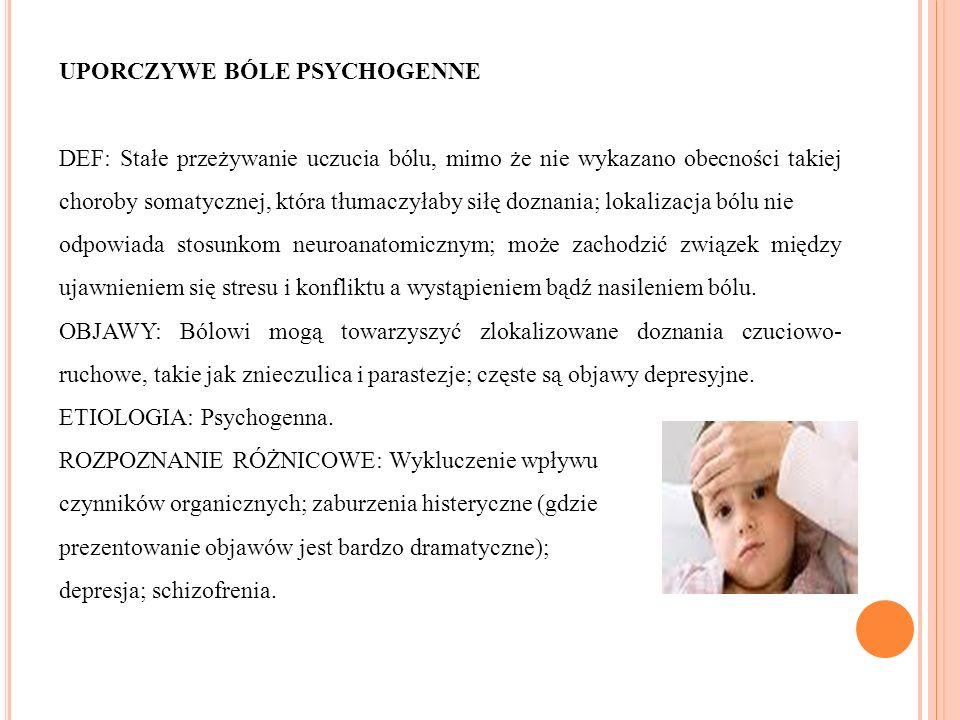 UPORCZYWE BÓLE PSYCHOGENNE DEF: Stałe przeżywanie uczucia bólu, mimo że nie wykazano obecności takiej choroby somatycznej, która tłumaczyłaby siłę doznania; lokalizacja bólu nie odpowiada stosunkom neuroanatomicznym; może zachodzić związek między ujawnieniem się stresu i konfliktu a wystąpieniem bądź nasileniem bólu.