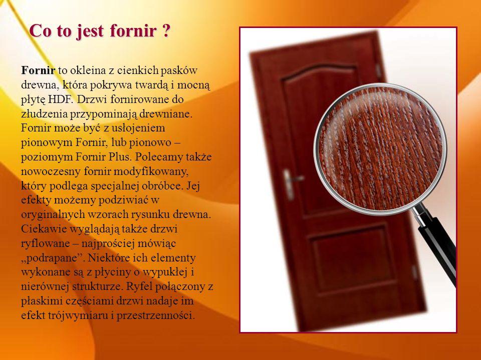 Co to jest fornir ? Fornir Fornir to okleina z cienkich pasków drewna, która pokrywa twardą i mocną płytę HDF. Drzwi fornirowane do złudzenia przypomi