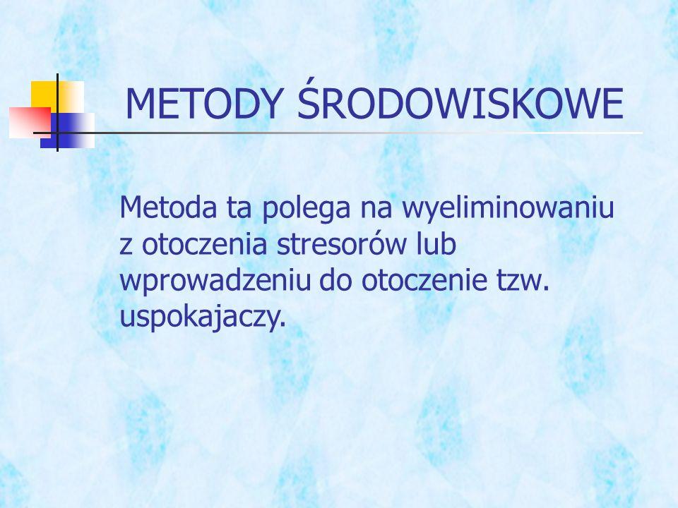 METODY ŚRODOWISKOWE Metoda ta polega na wyeliminowaniu z otoczenia stresorów lub wprowadzeniu do otoczenie tzw. uspokajaczy.