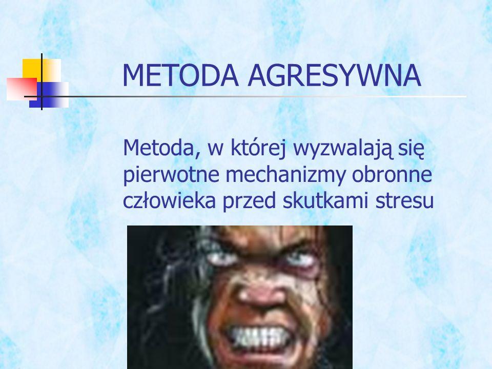 Metoda, w której wyzwalają się pierwotne mechanizmy obronne człowieka przed skutkami stresu METODA AGRESYWNA