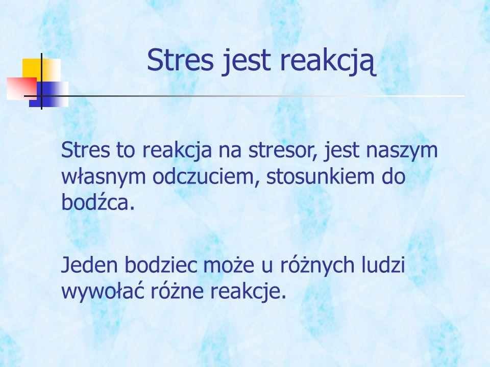 Stres to reakcja na stresor, jest naszym własnym odczuciem, stosunkiem do bodźca. Jeden bodziec może u różnych ludzi wywołać różne reakcje. Stres jest