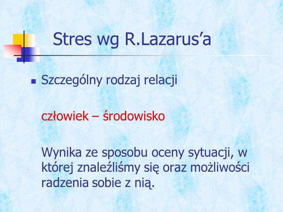 Stres wg R.Lazarusa Szczególny rodzaj relacji człowiek – środowisko Wynika ze sposobu oceny sytuacji, w której znaleźliśmy się oraz możliwości radzeni