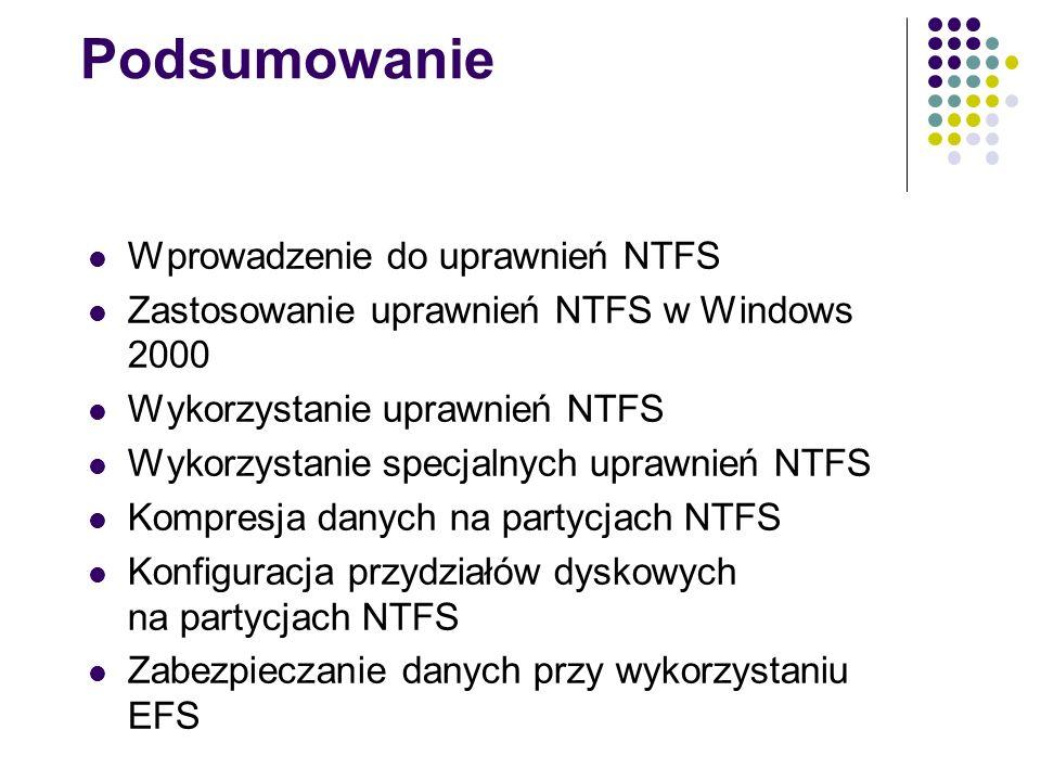 Podsumowanie Wprowadzenie do uprawnień NTFS Zastosowanie uprawnień NTFS w Windows 2000 Wykorzystanie uprawnień NTFS Wykorzystanie specjalnych uprawnie