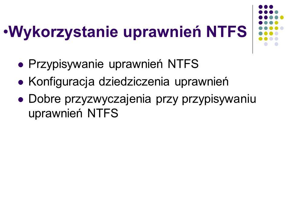 Wykorzystanie uprawnień NTFS Przypisywanie uprawnień NTFS Konfiguracja dziedziczenia uprawnień Dobre przyzwyczajenia przy przypisywaniu uprawnień NTFS