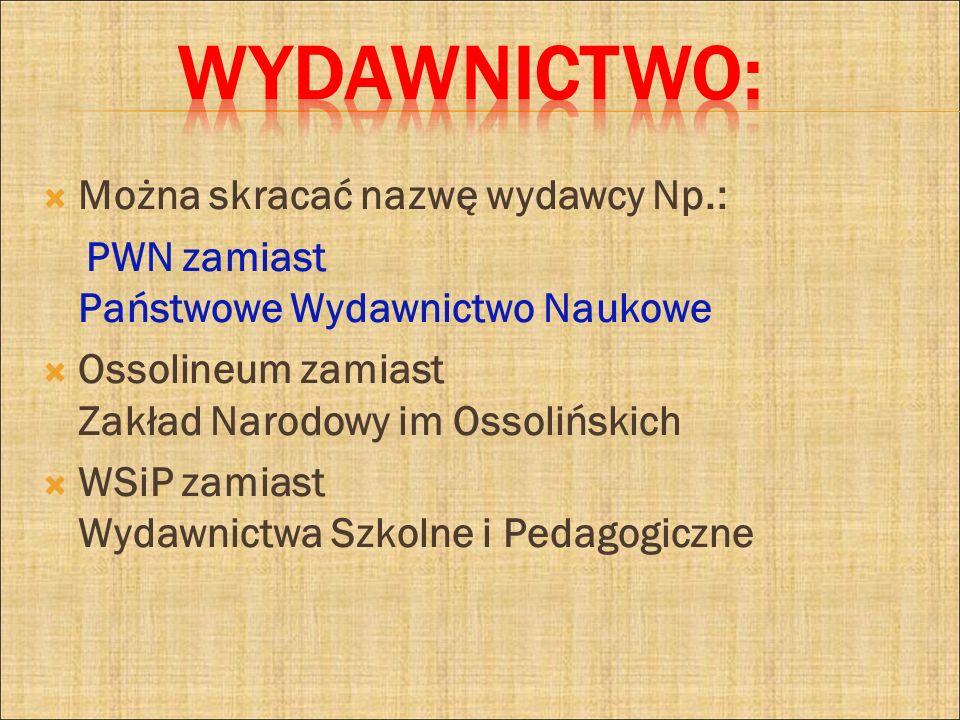 Można skracać nazwę wydawcy Np.: PWN zamiast Państwowe Wydawnictwo Naukowe Ossolineum zamiast Zakład Narodowy im Ossolińskich WSiP zamiast Wydawnictwa
