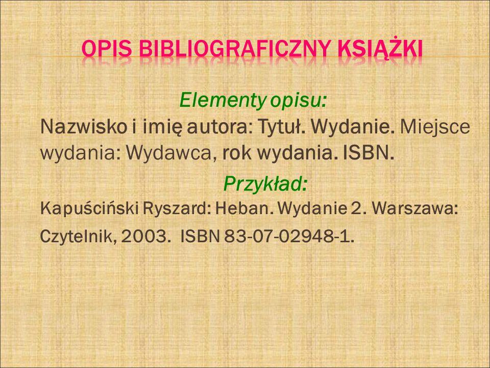 Elementy opisu: Nazwisko i imię autora: Tytuł. Wydanie. Miejsce wydania: Wydawca, rok wydania. ISBN. Przykład: Kapuściński Ryszard: Heban. Wydanie 2.