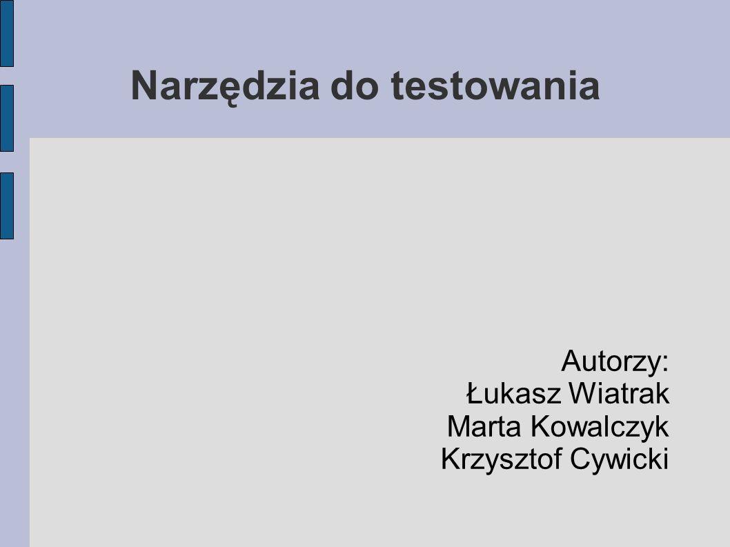 Narzędzia do testowania Autorzy: Łukasz Wiatrak Marta Kowalczyk Krzysztof Cywicki