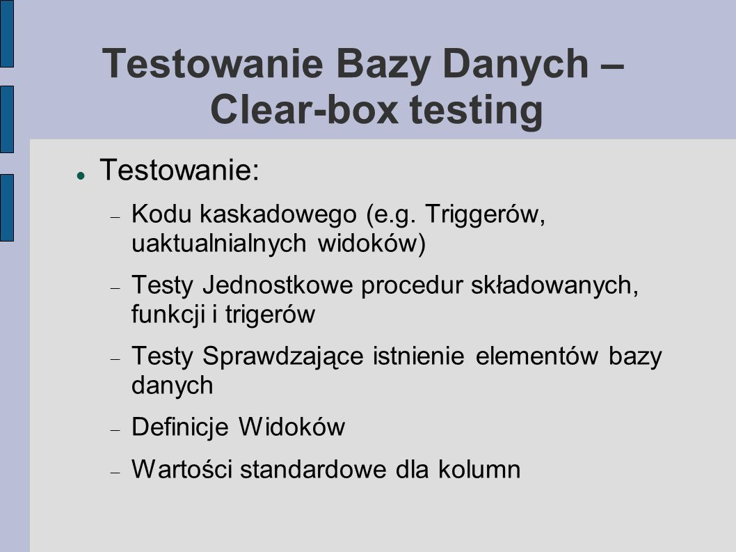 Testowanie Bazy Danych – Clear-box testing Testowanie: Kodu kaskadowego (e.g. Triggerów, uaktualnialnych widoków) Testy Jednostkowe procedur składowan
