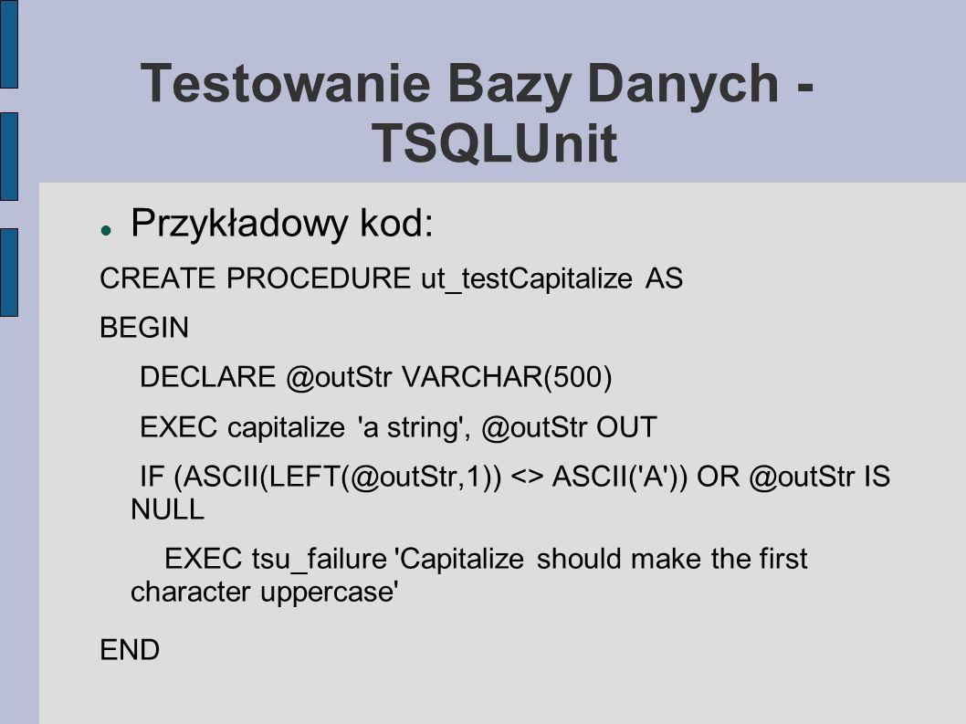 Testowanie Bazy Danych - TSQLUnit Przykładowy kod: CREATE PROCEDURE ut_testCapitalize AS BEGIN DECLARE @outStr VARCHAR(500) EXEC capitalize 'a string'