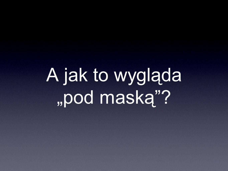 A jak to wygląda pod maską?
