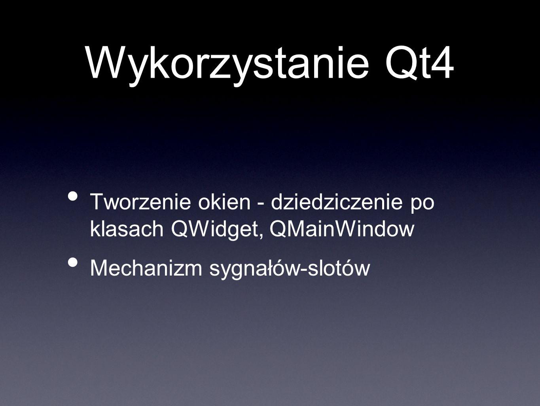 Wykorzystanie Qt4 Tworzenie okien - dziedziczenie po klasach QWidget, QMainWindow Mechanizm sygnałów-slotów