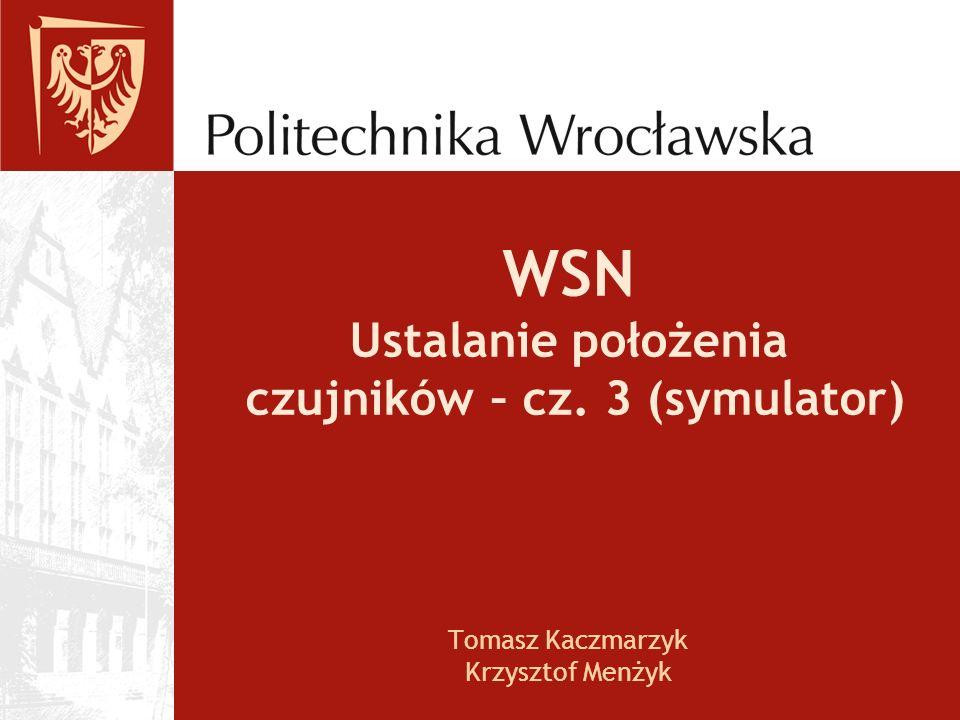 WSN Ustalanie położenia czujników – cz. 3 (symulator) Tomasz Kaczmarzyk Krzysztof Menżyk