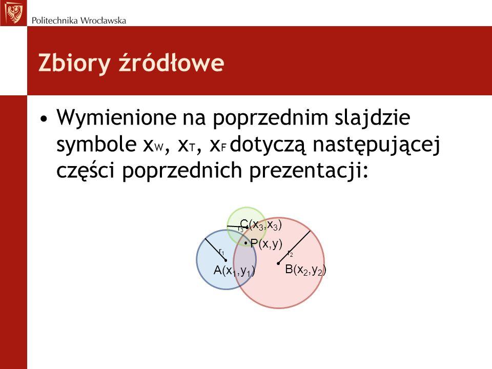 Zbiory źródłowe Wymienione na poprzednim slajdzie symbole x W, x T, x F dotyczą następującej części poprzednich prezentacji: C(x 3,x 3 ) B(x 2,y 2 ) A