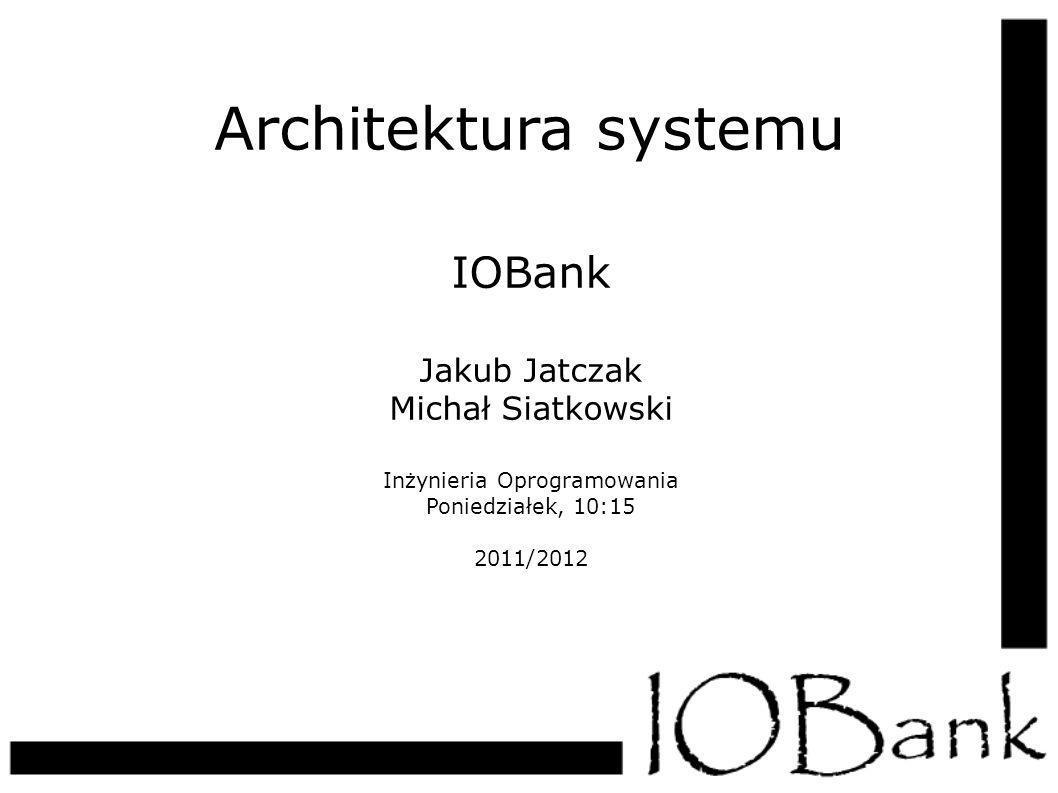 Architektura systemu IOBank Jakub Jatczak Michał Siatkowski Inżynieria Oprogramowania Poniedziałek, 10:15 2011/2012