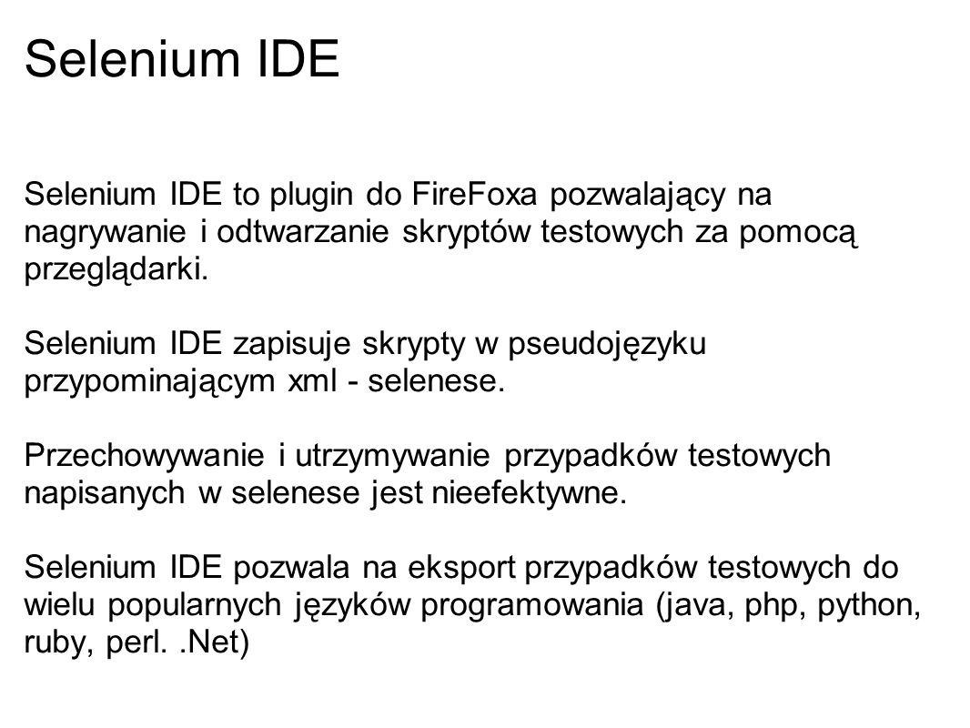 Selenium IDE Selenium IDE to plugin do FireFoxa pozwalający na nagrywanie i odtwarzanie skryptów testowych za pomocą przeglądarki. Selenium IDE zapisu