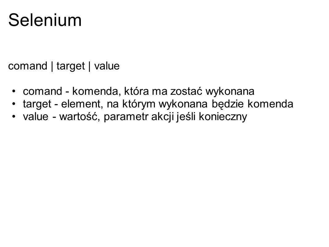Selenium comand | target | value comand - komenda, która ma zostać wykonana target - element, na którym wykonana będzie komenda value - wartość, param