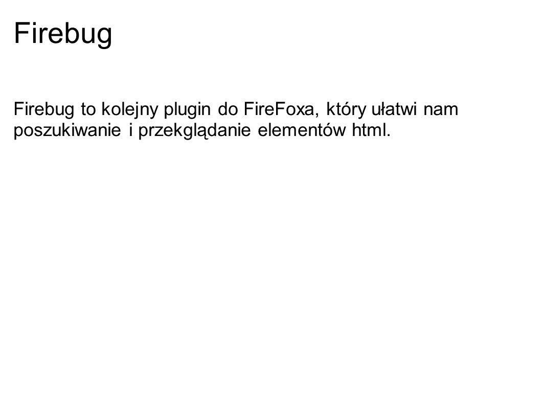 Firebug Firebug to kolejny plugin do FireFoxa, który ułatwi nam poszukiwanie i przekglądanie elementów html.