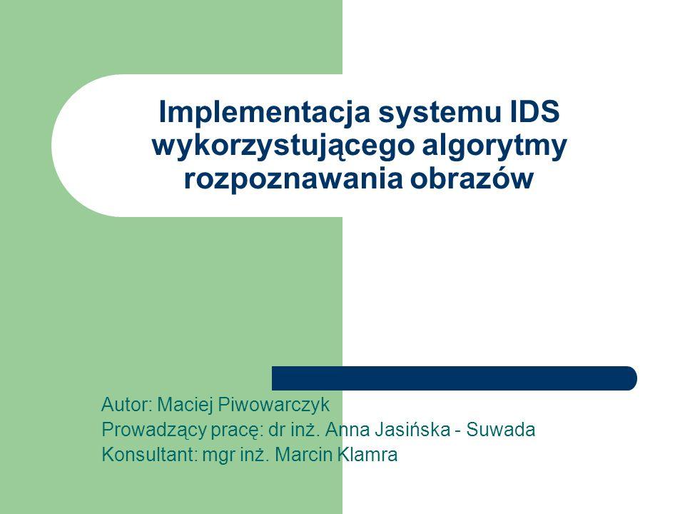 Implementacja systemu IDS wykorzystującego algorytmy rozpoznawania obrazów Autor: Maciej Piwowarczyk Prowadzący pracę: dr inż. Anna Jasińska - Suwada
