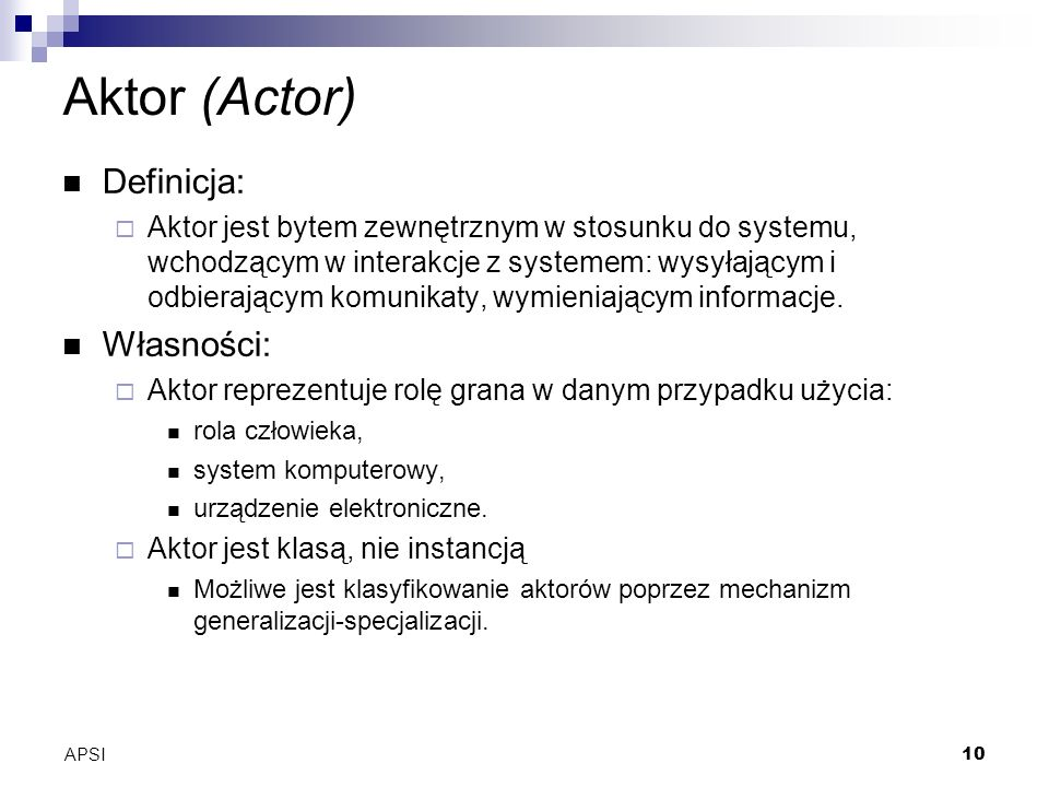 APSI10 Aktor (Actor) Definicja: Aktor jest bytem zewnętrznym w stosunku do systemu, wchodzącym w interakcje z systemem: wysyłającym i odbierającym komunikaty, wymieniającym informacje.