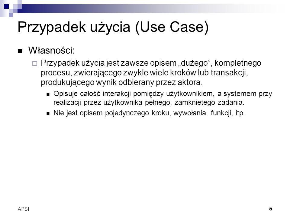 APSI5 Przypadek użycia (Use Case) Własności: Przypadek użycia jest zawsze opisem dużego, kompletnego procesu, zwierającego zwykle wiele kroków lub transakcji, produkującego wynik odbierany przez aktora.