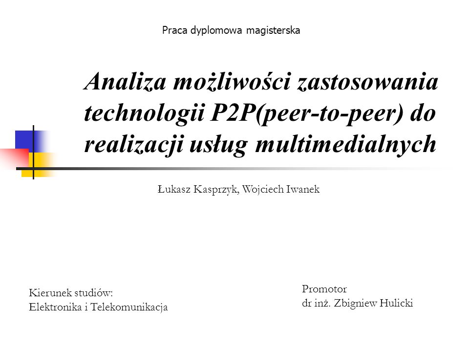 Analiza możliwości zastosowania technologii P2P(peer-to-peer) do realizacji usług multimedialnych Praca dyplomowa magisterska Łukasz Kasprzyk, Wojciec